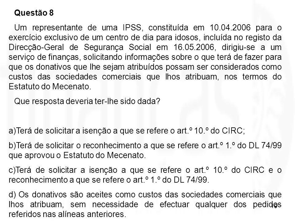 19 Questão 8 Um representante de uma IPSS, constituída em 10.04.2006 para o exercício exclusivo de um centro de dia para idosos, incluída no registo d