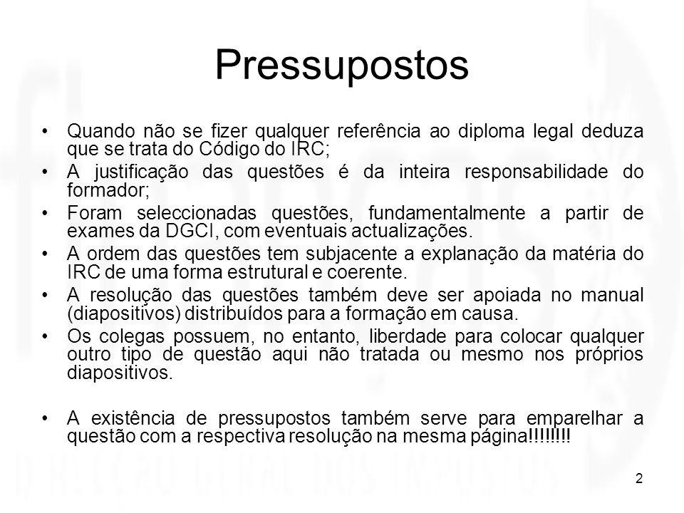 2 Pressupostos Quando não se fizer qualquer referência ao diploma legal deduza que se trata do Código do IRC; A justificação das questões é da inteira