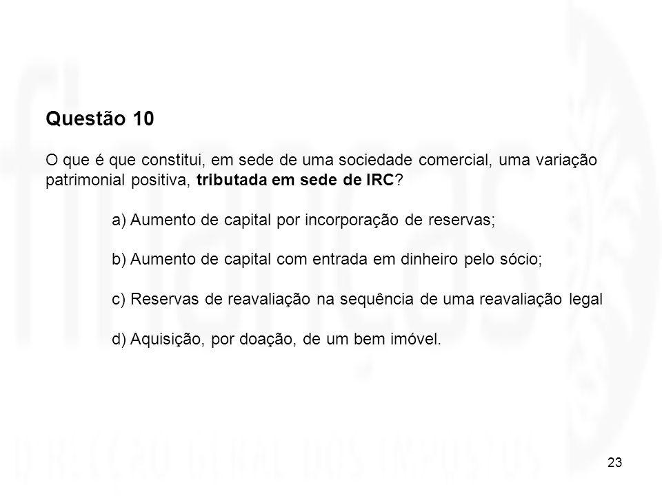 23 Questão 10 O que é que constitui, em sede de uma sociedade comercial, uma variação patrimonial positiva, tributada em sede de IRC? a) Aumento de ca