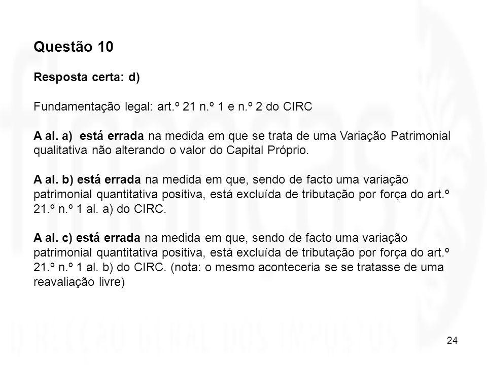 24 Questão 10 Resposta certa: d) Fundamentação legal: art.º 21 n.º 1 e n.º 2 do CIRC A al. a) está errada na medida em que se trata de uma Variação Pa