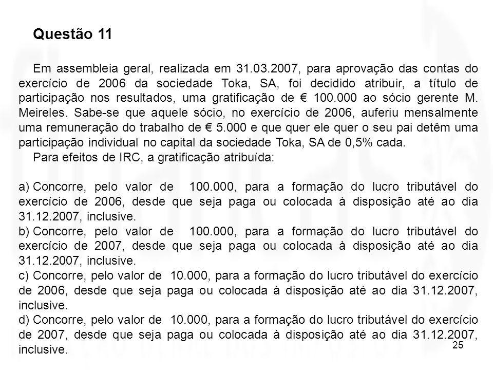 25 Questão 11 Em assembleia geral, realizada em 31.03.2007, para aprovação das contas do exercício de 2006 da sociedade Toka, SA, foi decidido atribui