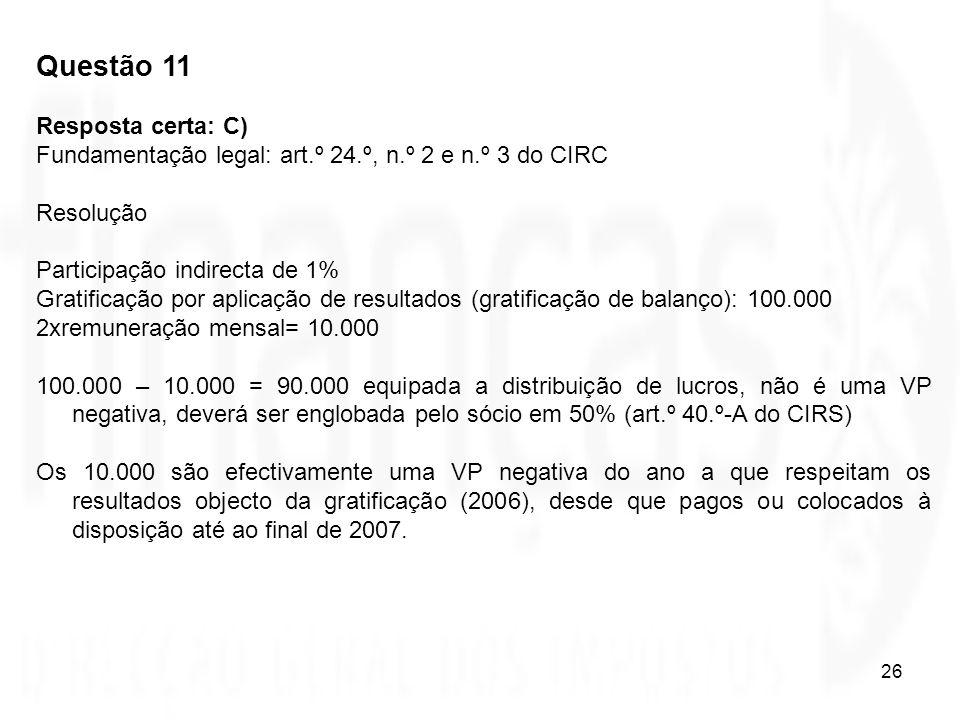 26 Questão 11 Resposta certa: C) Fundamentação legal: art.º 24.º, n.º 2 e n.º 3 do CIRC Resolução Participação indirecta de 1% Gratificação por aplica