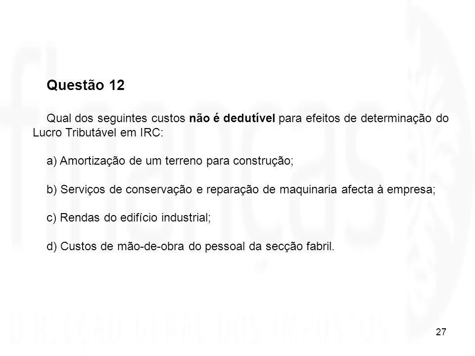 27 Questão 12 Qual dos seguintes custos não é dedutível para efeitos de determinação do Lucro Tributável em IRC: a) Amortização de um terreno para con