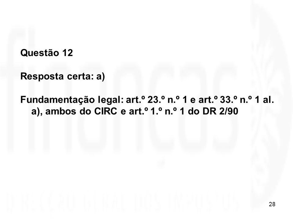 28 Questão 12 Resposta certa: a) Fundamentação legal: art.º 23.º n.º 1 e art.º 33.º n.º 1 al. a), ambos do CIRC e art.º 1.º n.º 1 do DR 2/90