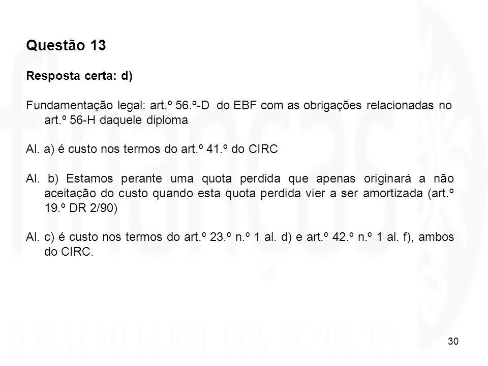 30 Questão 13 Resposta certa: d) Fundamentação legal: art.º 56.º-D do EBF com as obrigações relacionadas no art.º 56-H daquele diploma Al. a) é custo