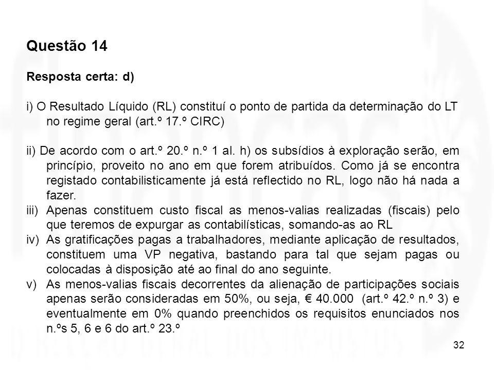 32 Questão 14 Resposta certa: d) i) O Resultado Líquido (RL) constituí o ponto de partida da determinação do LT no regime geral (art.º 17.º CIRC) ii)