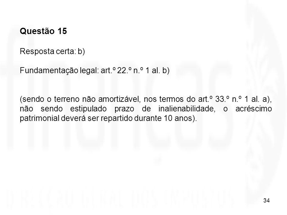 34 Questão 15 Resposta certa: b) Fundamentação legal: art.º 22.º n.º 1 al. b) (sendo o terreno não amortizável, nos termos do art.º 33.º n.º 1 al. a),