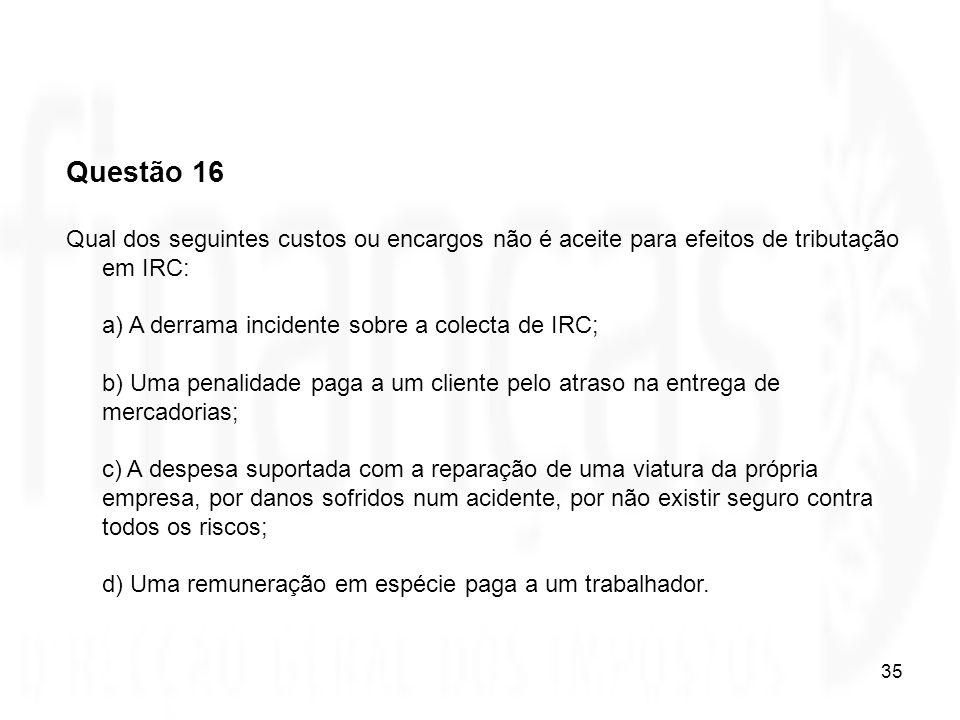 35 Questão 16 Qual dos seguintes custos ou encargos não é aceite para efeitos de tributação em IRC: a) A derrama incidente sobre a colecta de IRC; b)