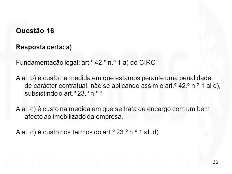 36 Questão 16 Resposta certa: a) Fundamentação legal: art.º 42.º n.º 1 a) do CIRC A al. b) é custo na medida em que estamos perante uma penalidade de