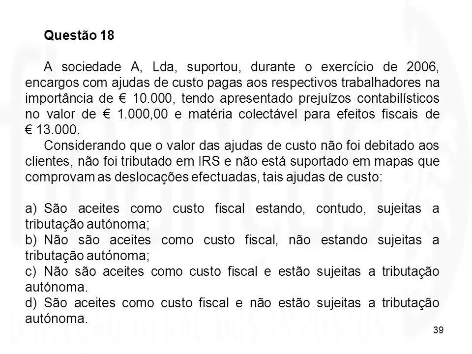 39 Questão 18 A sociedade A, Lda, suportou, durante o exercício de 2006, encargos com ajudas de custo pagas aos respectivos trabalhadores na importânc