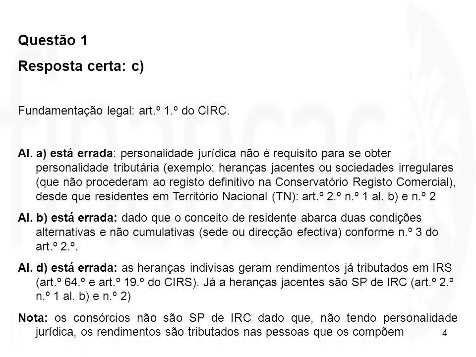 4 Questão 1 Resposta certa: c) Fundamentação legal: art.º 1.º do CIRC. Al. a) está errada: personalidade jurídica não é requisito para se obter person
