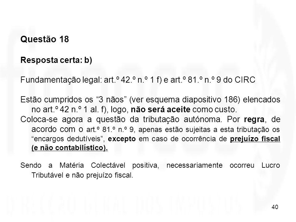 40 Questão 18 Resposta certa: b) Fundamentação legal: art.º 42.º n.º 1 f) e art.º 81.º n.º 9 do CIRC Estão cumpridos os 3 nãos (ver esquema diapositiv