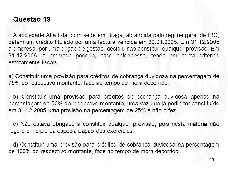 41 Questão 19 A sociedade Alfa Lda, com sede em Braga, abrangida pelo regime geral de IRC, detém um crédito titulado por uma factura vencida em 30.01.