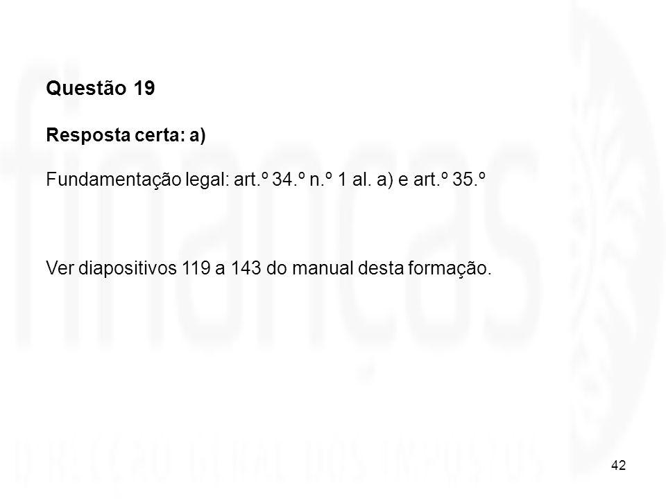 42 Questão 19 Resposta certa: a) Fundamentação legal: art.º 34.º n.º 1 al. a) e art.º 35.º Ver diapositivos 119 a 143 do manual desta formação.
