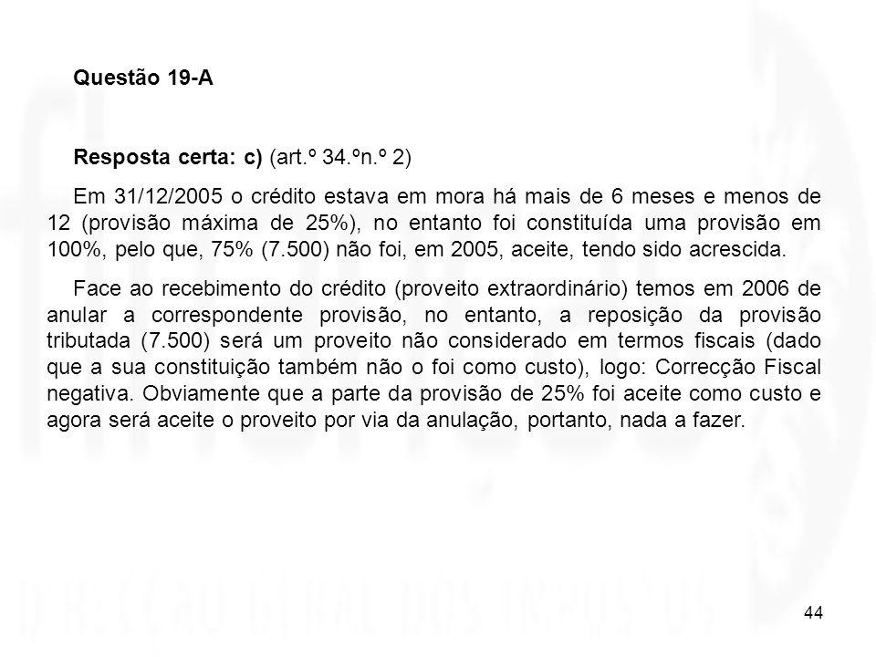 44 Questão 19-A Resposta certa: c) (art.º 34.ºn.º 2) Em 31/12/2005 o crédito estava em mora há mais de 6 meses e menos de 12 (provisão máxima de 25%),