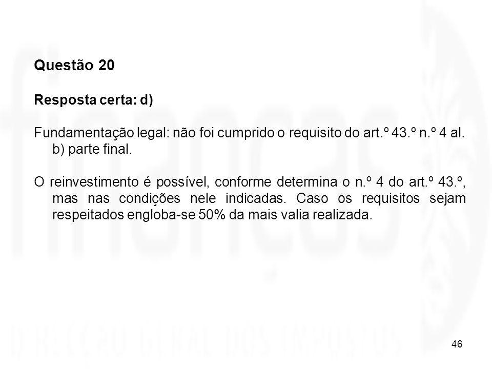 46 Questão 20 Resposta certa: d) Fundamentação legal: não foi cumprido o requisito do art.º 43.º n.º 4 al. b) parte final. O reinvestimento é possível