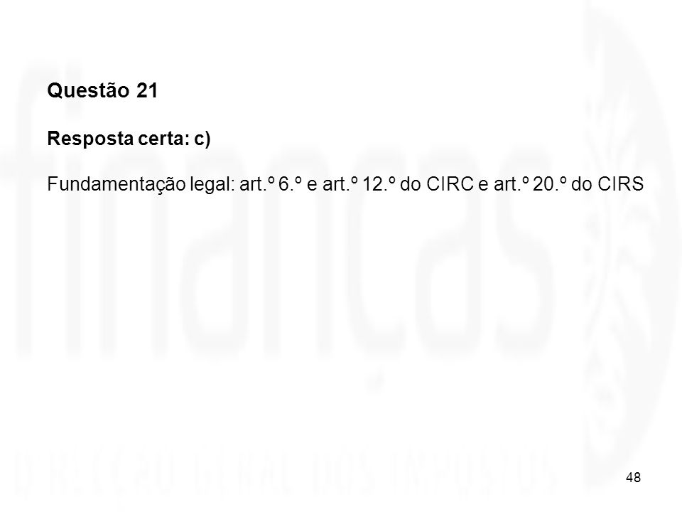 48 Questão 21 Resposta certa: c) Fundamentação legal: art.º 6.º e art.º 12.º do CIRC e art.º 20.º do CIRS