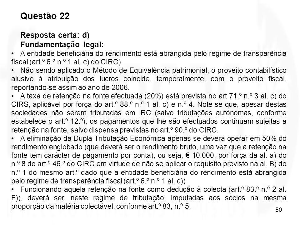 50 Questão 22 Resposta certa: d) Fundamentação legal: A entidade beneficiária do rendimento está abrangida pelo regime de transparência fiscal (art.º