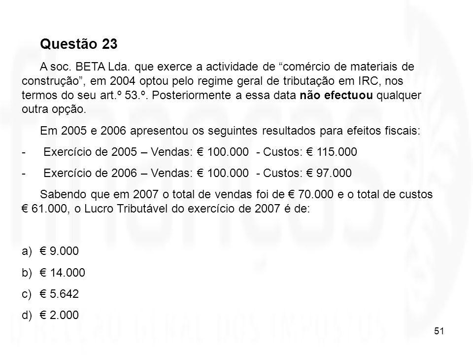 51 Questão 23 A soc. BETA Lda. que exerce a actividade de comércio de materiais de construção, em 2004 optou pelo regime geral de tributação em IRC, n