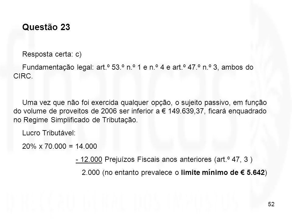 52 Questão 23 Resposta certa: c) Fundamentação legal: art.º 53.º n.º 1 e n.º 4 e art.º 47.º n.º 3, ambos do CIRC. Uma vez que não foi exercida qualque