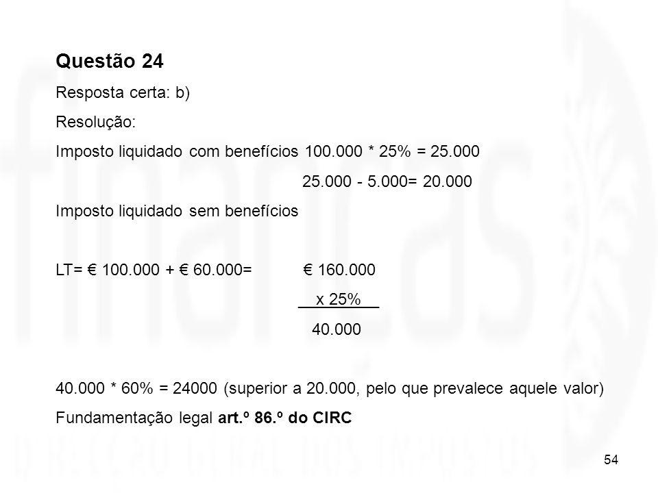 54 Questão 24 Resposta certa: b) Resolução: Imposto liquidado com benefícios 100.000 * 25% = 25.000 25.000 - 5.000= 20.000 Imposto liquidado sem benef