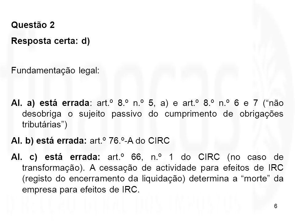 6 Questão 2 Resposta certa: d) Fundamentação legal: Al. a) está errada: art.º 8.º n.º 5, a) e art.º 8.º n.º 6 e 7 (não desobriga o sujeito passivo do