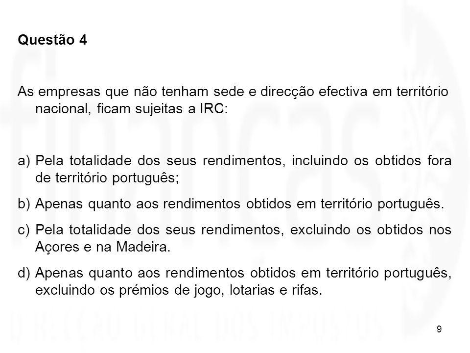 9 Questão 4 As empresas que não tenham sede e direcção efectiva em território nacional, ficam sujeitas a IRC: a)Pela totalidade dos seus rendimentos,