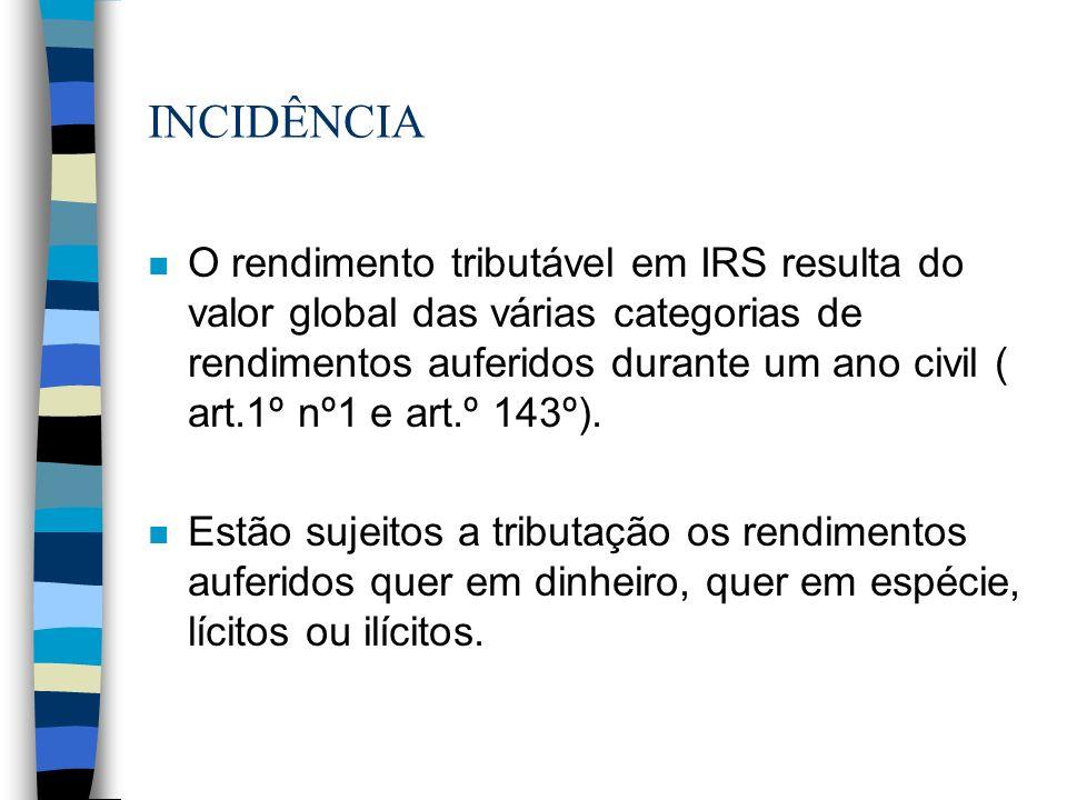 INCIDÊNCIA n O rendimento tributável em IRS resulta do valor global das várias categorias de rendimentos auferidos durante um ano civil ( art.1º nº1 e