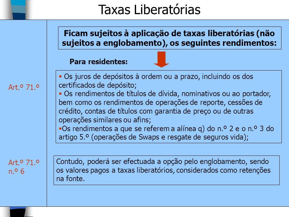 Taxas Liberatórias Ficam sujeitos à aplicação de taxas liberatórias (não sujeitos a englobamento), os seguintes rendimentos: Art.º 71.º Os juros de de
