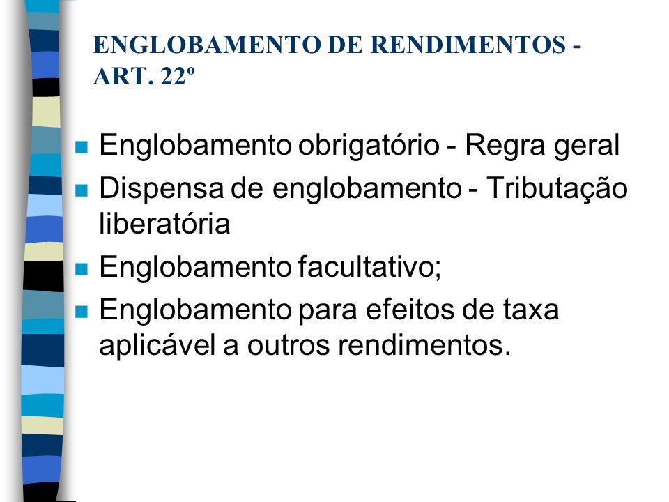 ENGLOBAMENTO DE RENDIMENTOS - ART. 22º n Englobamento obrigatório - Regra geral n Dispensa de englobamento - Tributação liberatória n Englobamento fac