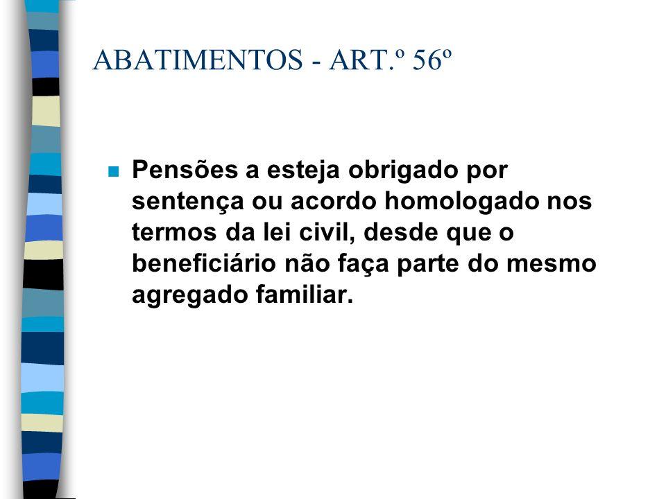 ABATIMENTOS - ART.º 56º n Pensões a esteja obrigado por sentença ou acordo homologado nos termos da lei civil, desde que o beneficiário não faça parte