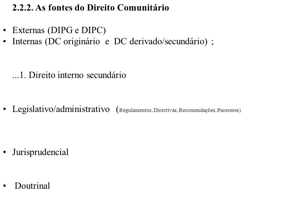 2.2.2. As fontes do Direito Comunitário Externas (DIPG e DIPC) Internas (DC originário e DC derivado/secundário) ;...1. Direito interno secundário Leg