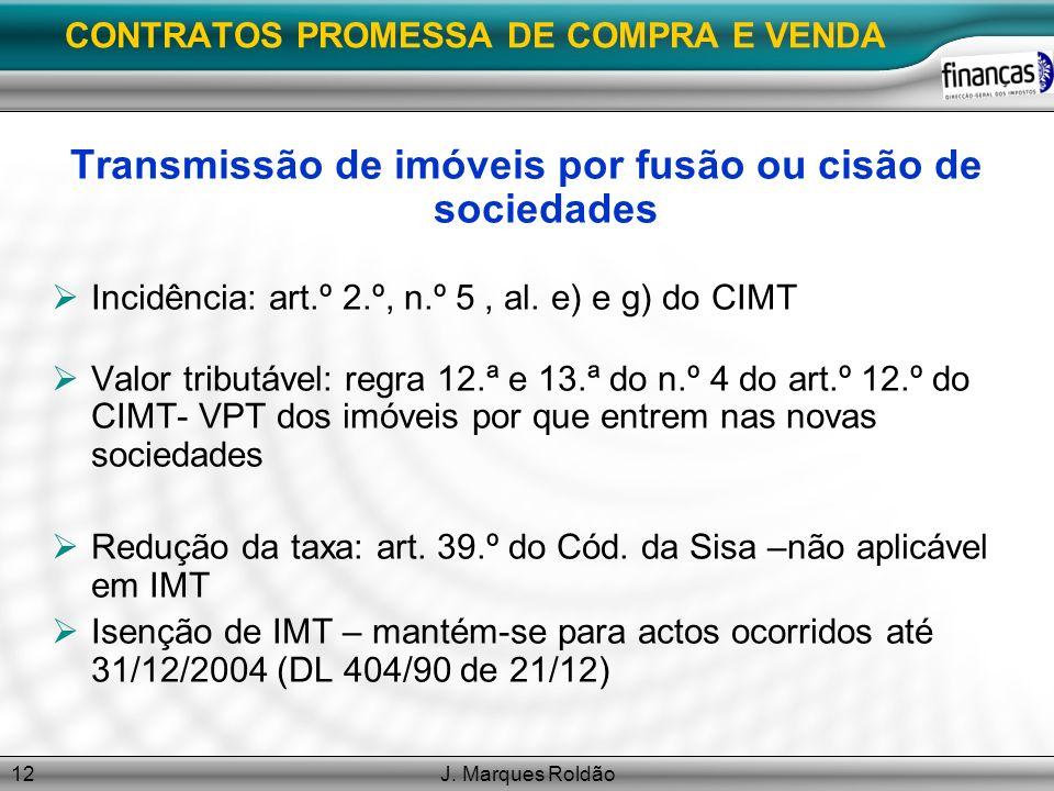 J. Marques Roldão12 CONTRATOS PROMESSA DE COMPRA E VENDA Transmissão de imóveis por fusão ou cisão de sociedades Incidência: art.º 2.º, n.º 5, al. e)
