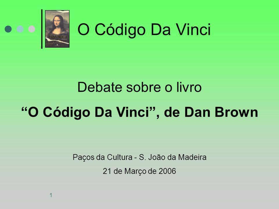 1 O Código Da Vinci Debate sobre o livro O Código Da Vinci, de Dan Brown Paços da Cultura - S. João da Madeira 21 de Março de 2006