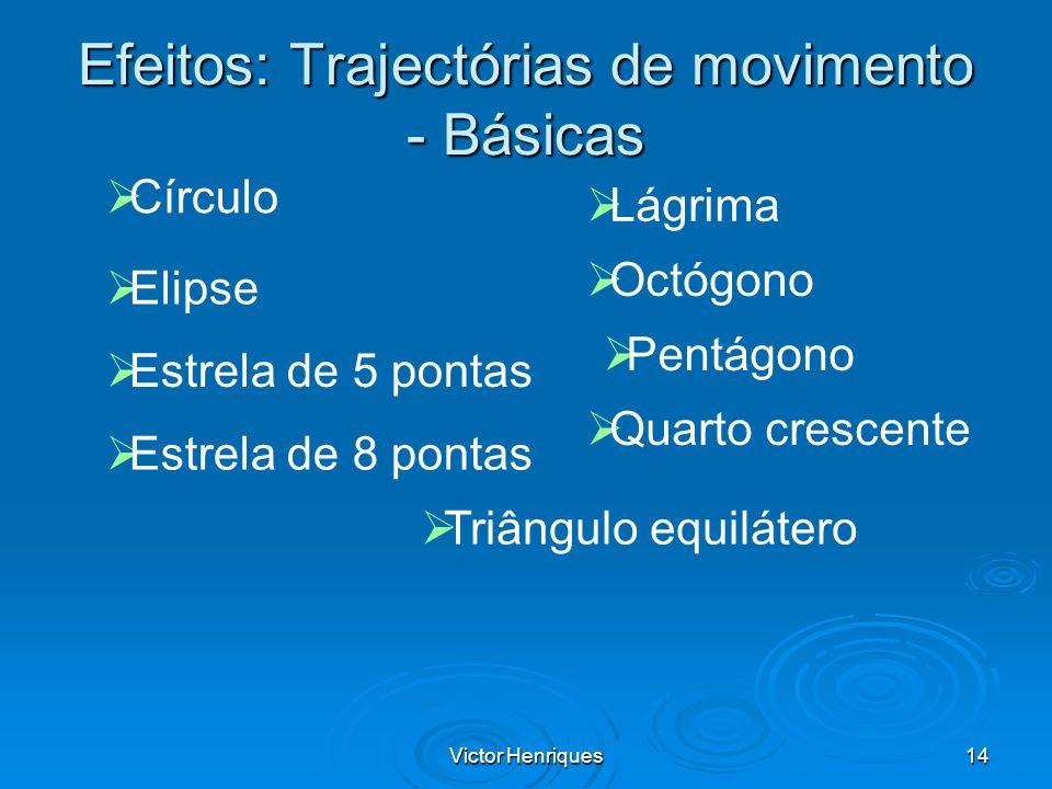 Victor Henriques14 Efeitos: Trajectórias de movimento - Básicas Círculo Elipse Estrela de 5 pontas Estrela de 8 pontas Lágrima Octógono Pentágono Quar