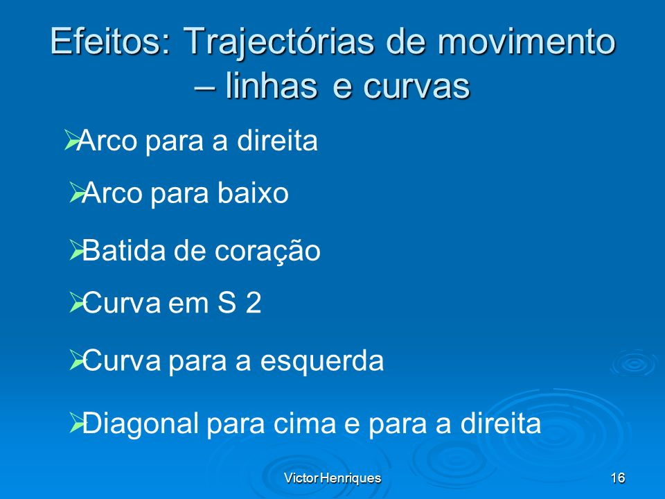 Victor Henriques16 Efeitos: Trajectórias de movimento – linhas e curvas Arco para a direita Arco para baixo Batida de coração Curva em S 2 Curva para