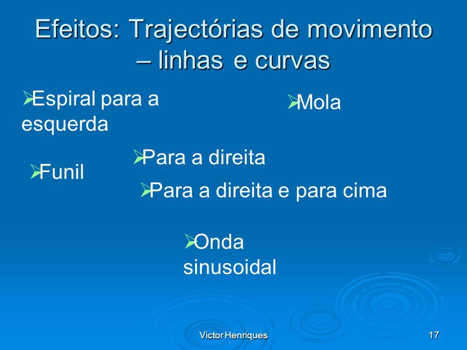 Victor Henriques17 Efeitos: Trajectórias de movimento – linhas e curvas Espiral para a esquerda Funil Mola Onda sinusoidal Para a direita Para a direi