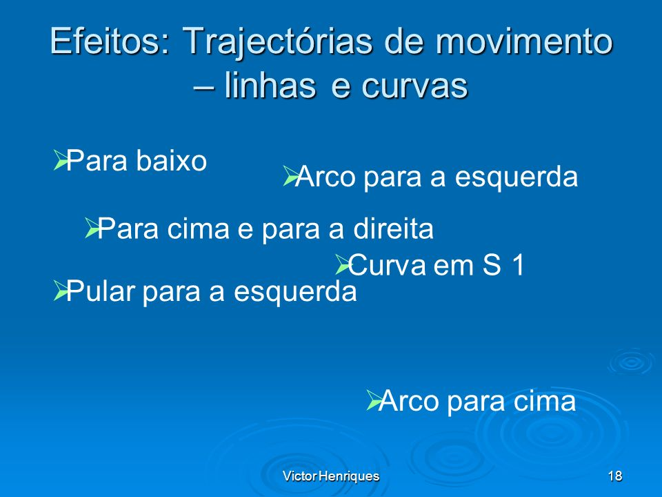 Victor Henriques18 Efeitos: Trajectórias de movimento – linhas e curvas Para cima e para a direita Para baixo Arco para a esquerda Pular para a esquer