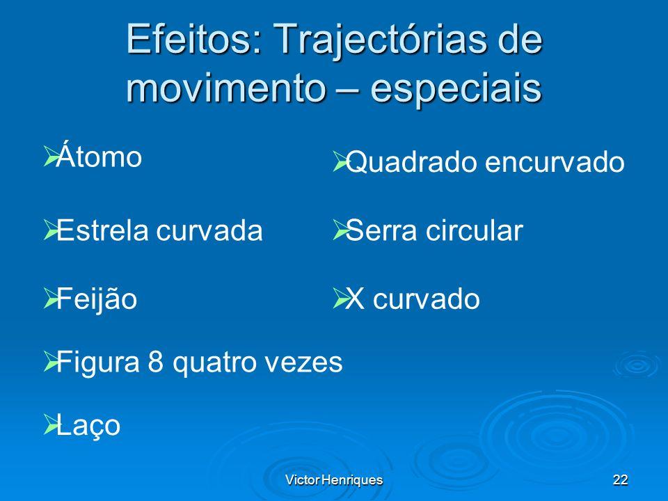 Victor Henriques22 Efeitos: Trajectórias de movimento – especiais Átomo Estrela curvada Feijão Quadrado encurvado Figura 8 quatro vezes Laço Serra cir