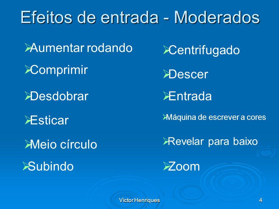Victor Henriques4 Efeitos de entrada - Moderados Aumentar rodando Comprimir Desdobrar Esticar Meio círculo Subindo Zoom Revelar para baixo Máquina de