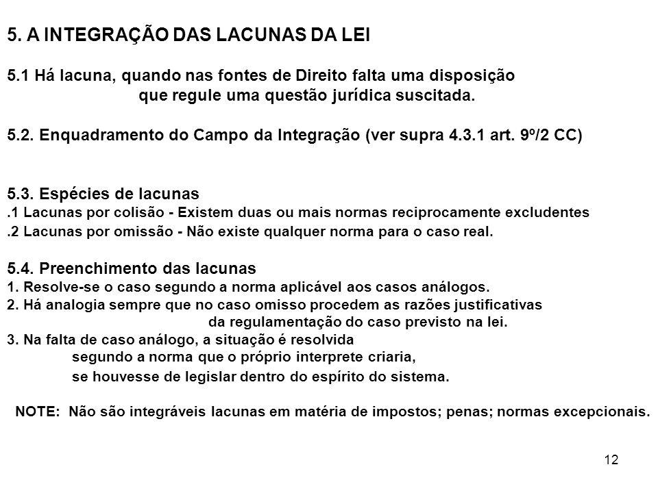 12 5. A INTEGRAÇÃO DAS LACUNAS DA LEI 5.1 Há lacuna, quando nas fontes de Direito falta uma disposição que regule uma questão jurídica suscitada. 5.2.