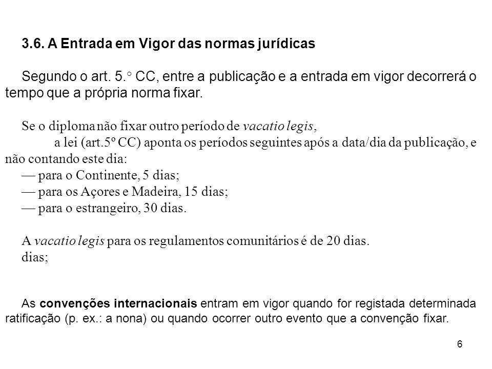 6 3.6. A Entrada em Vigor das normas jurídicas Segundo o art. 5.° CC, entre a publicação e a entrada em vigor decorrerá o tempo que a própria norma fi