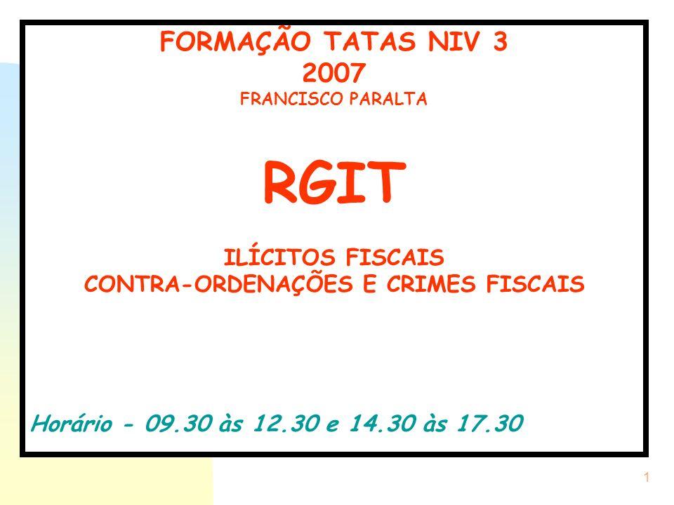 1 FORMAÇÃO TATAS NIV 3 2007 FRANCISCO PARALTA RGIT ILÍCITOS FISCAIS CONTRA-ORDENAÇÕES E CRIMES FISCAIS Horário - 09.30 às 12.30 e 14.30 às 17.30