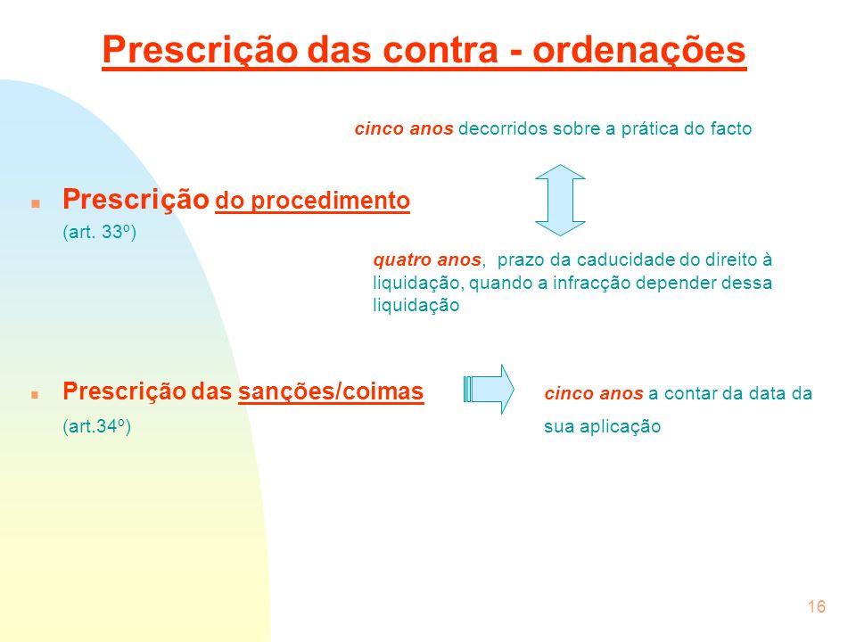 16 Prescrição das contra - ordenações cinco anos decorridos sobre a prática do facto n Prescrição do procedimento (art. 33º) quatro anos, prazo da cad