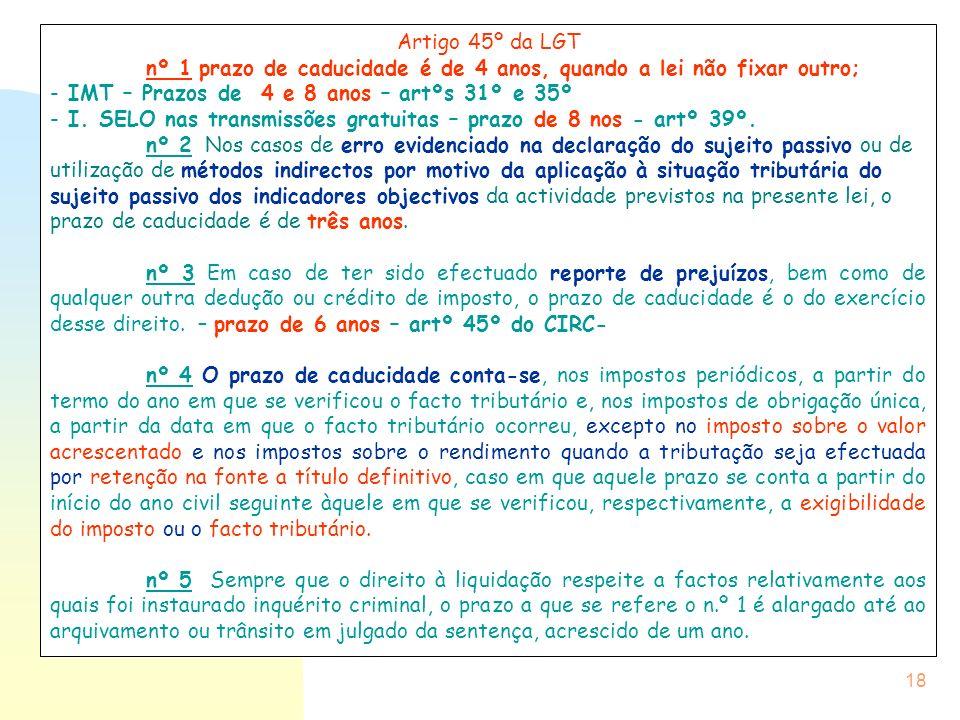 18 Artigo 45º da LGT nº 1 prazo de caducidade é de 4 anos, quando a lei não fixar outro; - IMT – Prazos de 4 e 8 anos – artºs 31º e 35º - I. SELO nas