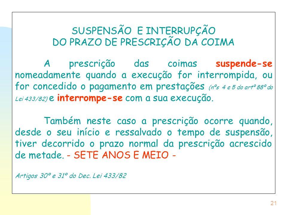 21 SUSPENSÃO E INTERRUPÇÃO DO PRAZO DE PRESCRIÇÃO DA COIMA A prescrição das coimas suspende-se nomeadamente quando a execução for interrompida, ou for