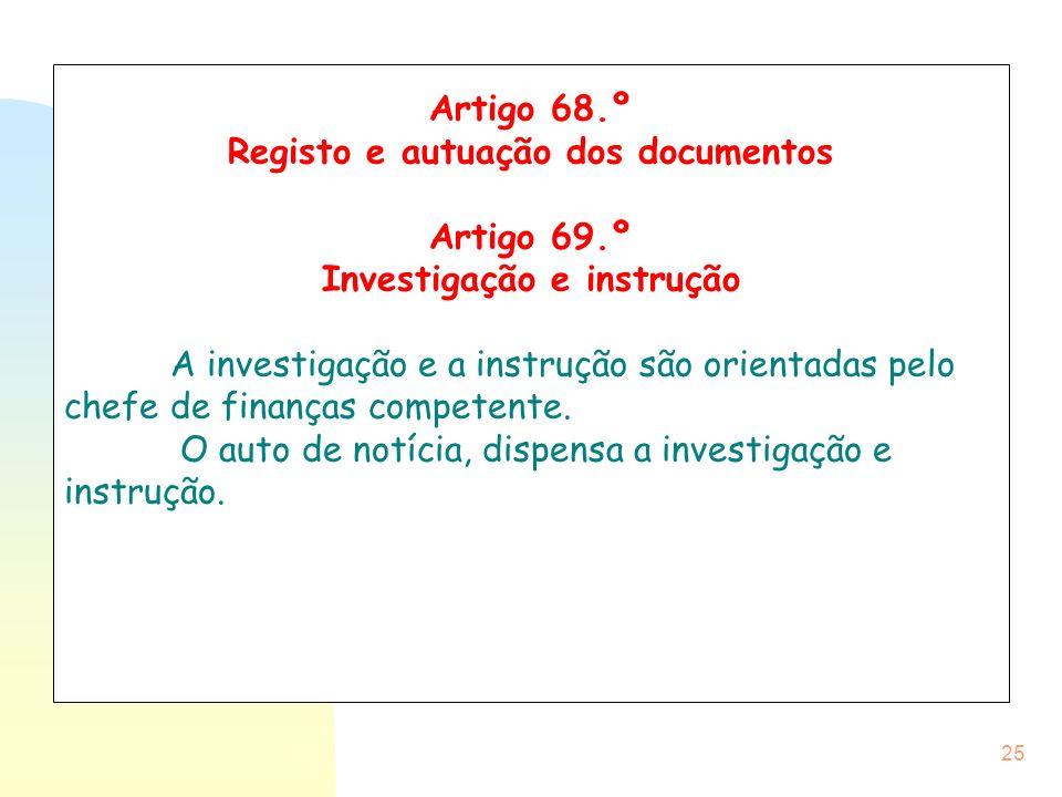 25 Artigo 68.º Registo e autuação dos documentos Artigo 69.º Investigação e instrução A investigação e a instrução são orientadas pelo chefe de finanç