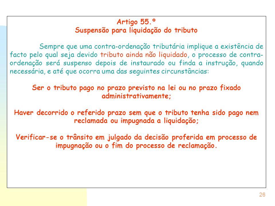 26 Artigo 55.º Suspensão para liquidação do tributo Sempre que uma contra-ordenação tributária implique a existência de facto pelo qual seja devido tr