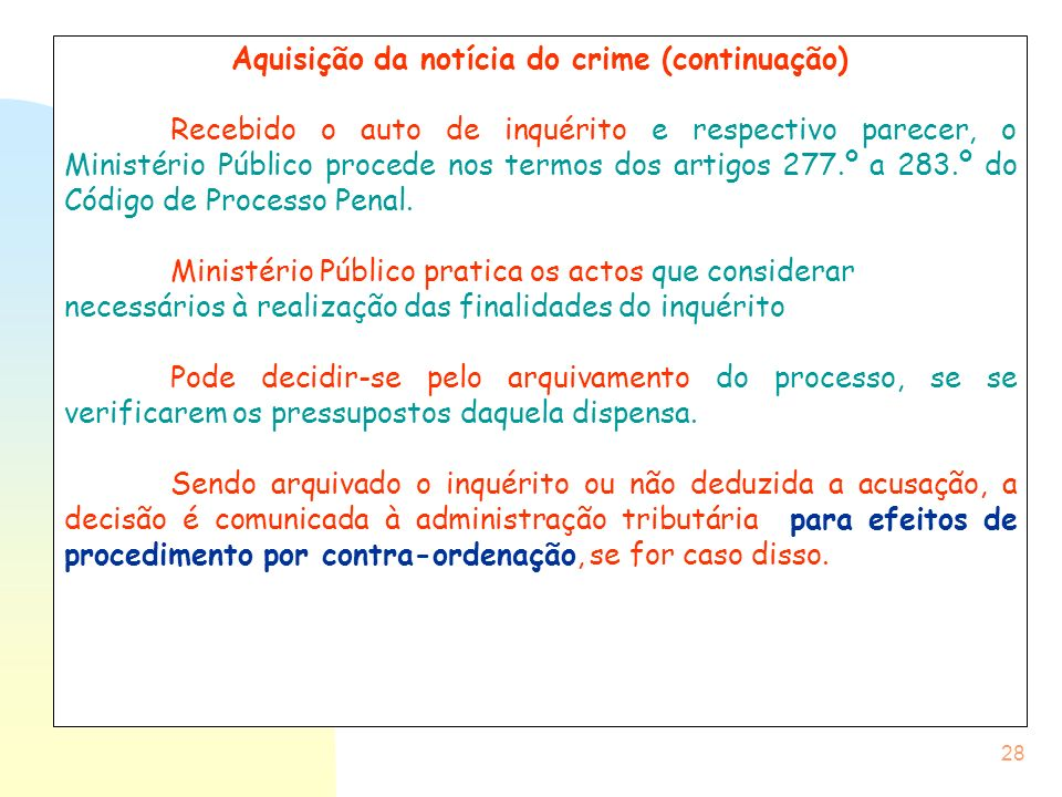 28 Aquisição da notícia do crime (continuação) Recebido o auto de inquérito e respectivo parecer, o Ministério Público procede nos termos dos artigos