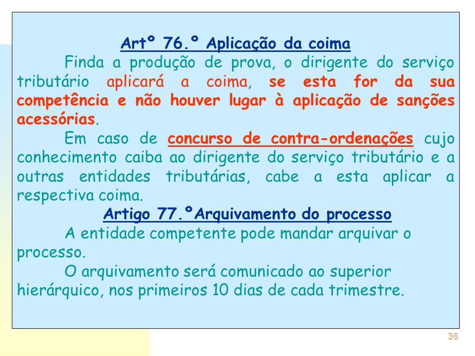 36 Artº 76.º Aplicação da coima Finda a produção de prova, o dirigente do serviço tributário aplicará a coima, se esta for da sua competência e não ho